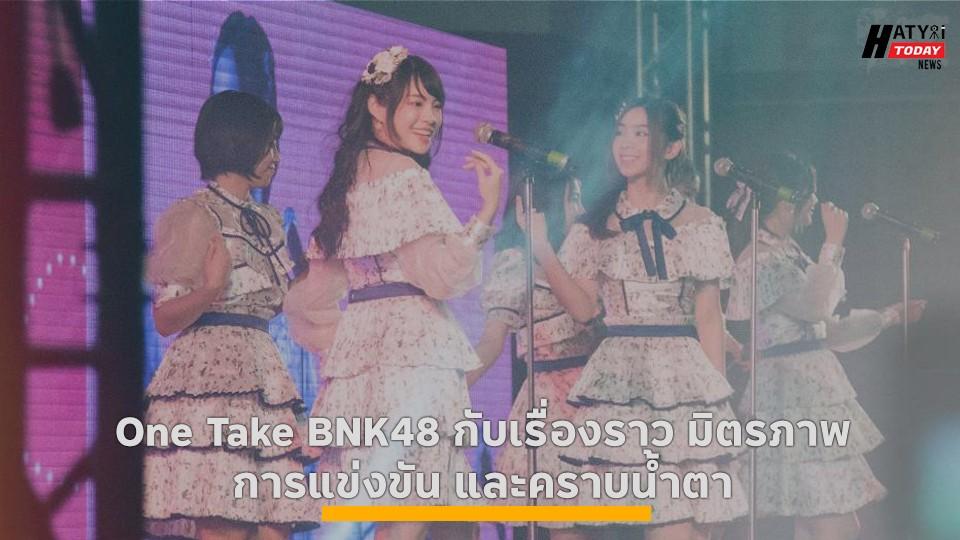 One Take BNK48 กับเรื่องราว มิตรภาพ การแข่งขัน และคราบน้ำตา