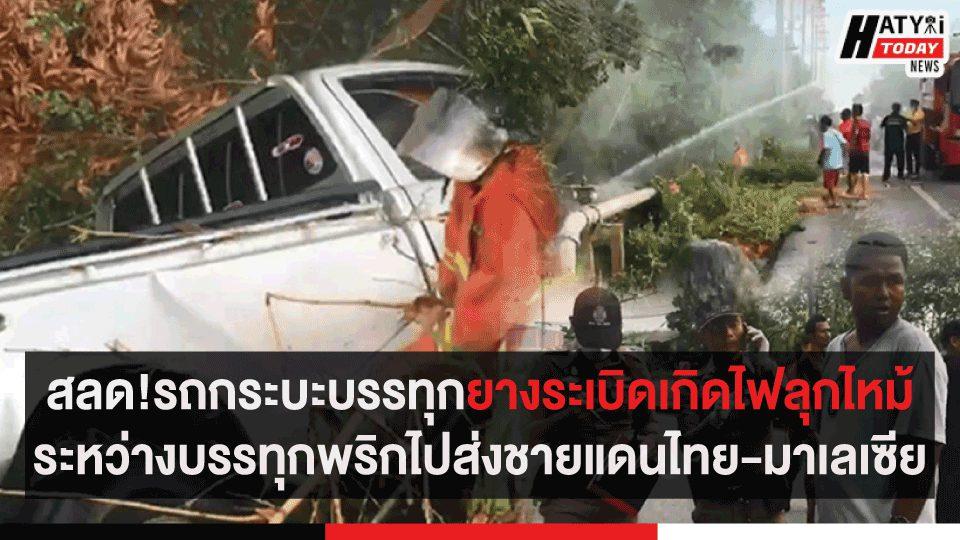 สลด!รถกระบะบรรทุกยางระเบิดเกิดไฟลุกไหม้ ระหว่างบรรทุกพริกไปส่งชายแดนไทย-มาเลเซีย