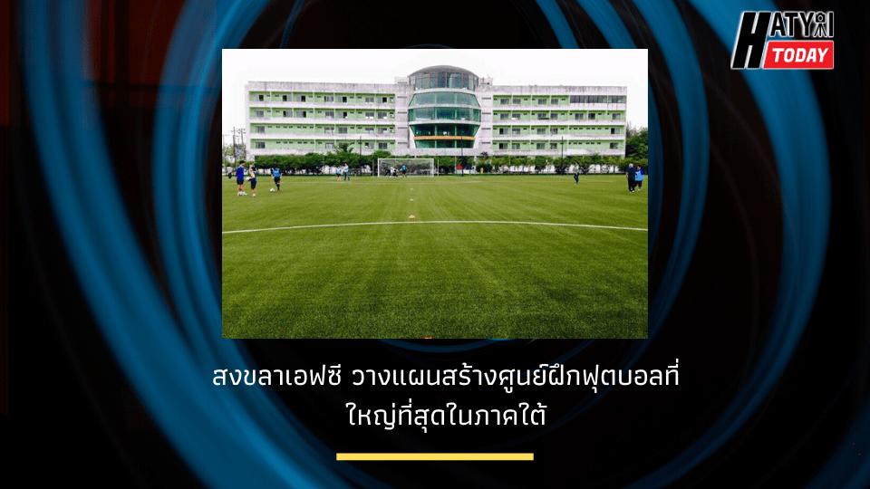 สงขลาเอฟซี วางแผนสร้างศูนย์ฝึกฟุตบอลที่ใหญ่ที่สุดในภาคใต้