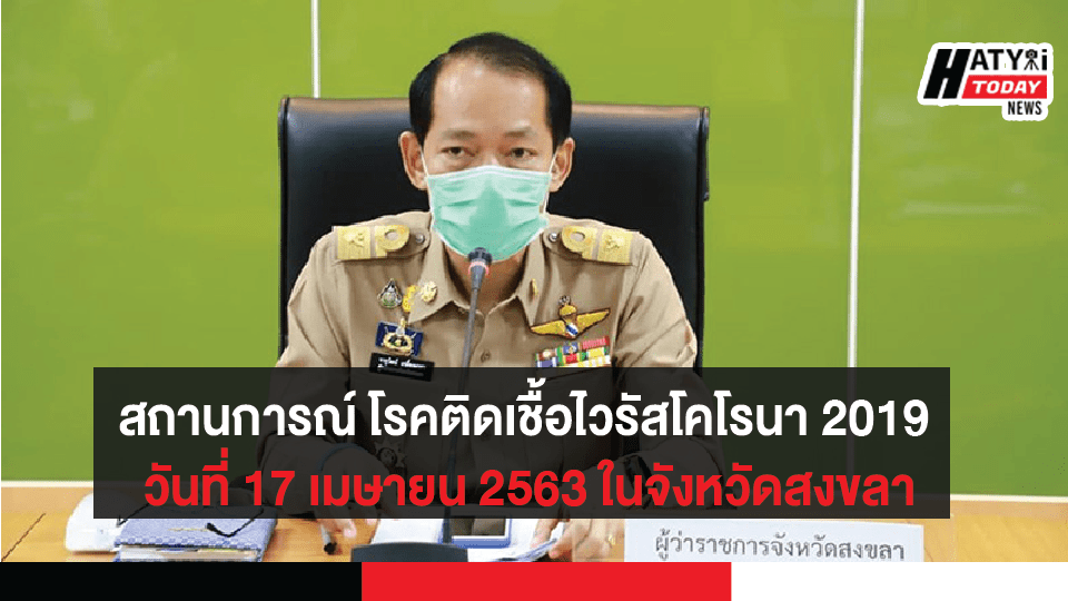 สถานการณ์ โรคติดเชื้อไวรัสโคโรนา 2019 วันที่ 17 เมษายน 2563 ในจังหวัดสงขลา