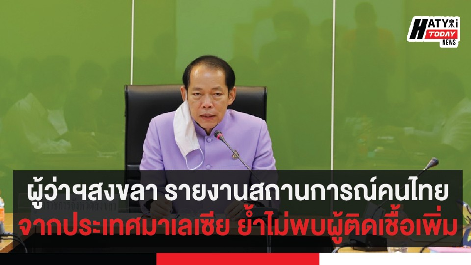 ผู้ว่าฯสงขลา รายงานสถานการณ์คนไทยจากประเทศมาเลเซีย ย้ำไม่พบผู้ติดเชื้อเพิ่ม