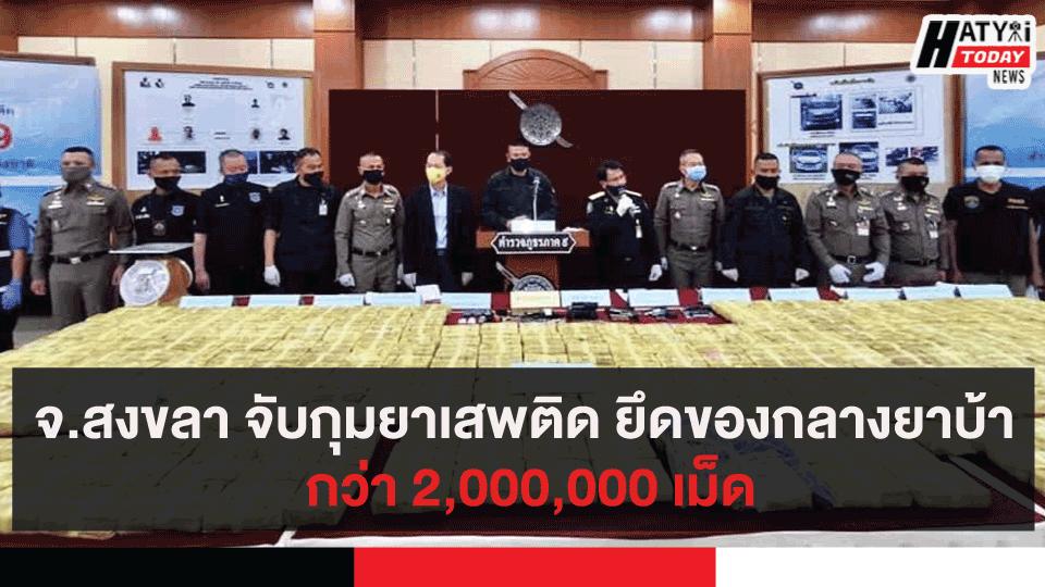 จ.สงขลา จับกุมยาเสพติด ยึดของกลางยาบ้า กว่า 2,000,000 เม็ด
