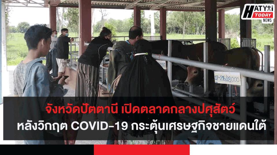จังหวัดปัตตานี เปิดตลาดกลางปศุสัตว์ หลังวิกฤต COVID-19 กระตุ้นเศรษฐกิจชายแดนใต้