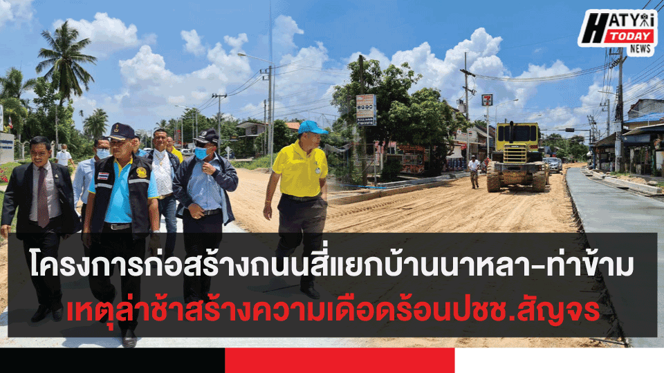โครงการก่อสร้างถนนสี่แยกบ้านนาหลา-ท่าข้าม เหตุล่าช้าสร้างความเดือดร้อนปชช.สัญจร