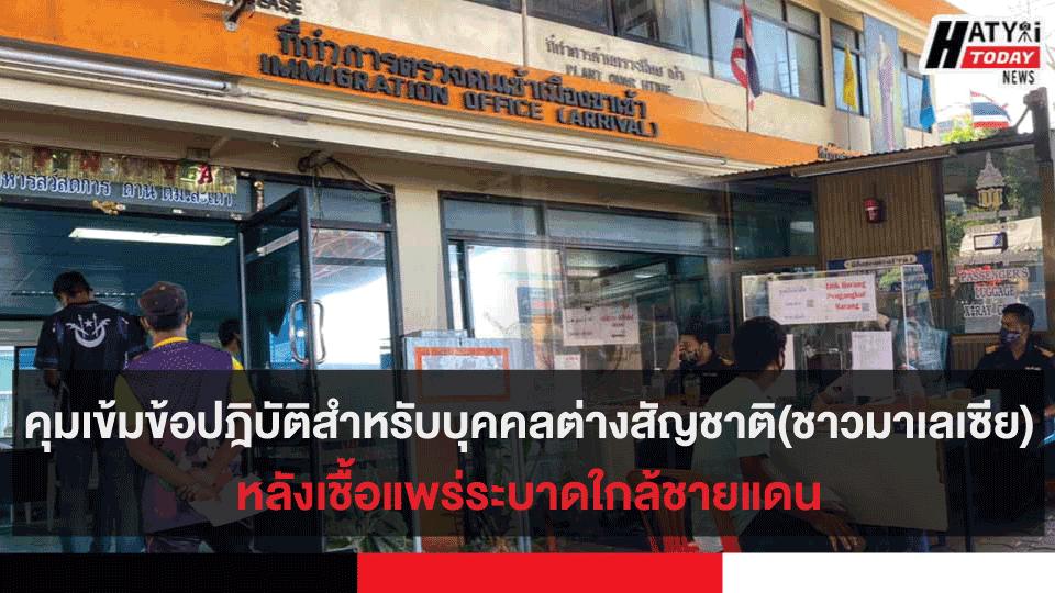 คุมเข้มข้อปฎิบัติสำหรับบุคคลต่างสัญชาติ(ชาวมาเลเซีย)ที่เข้ามาในประเทศไทยหลังเชื้อแพร่ระบาดใกล้ชายแดน