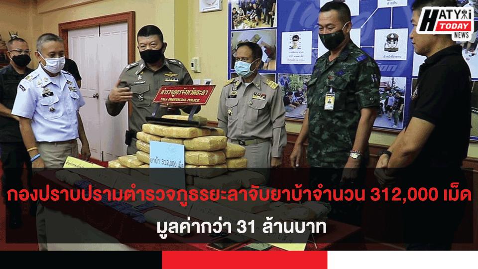 กองปราบปรามตำรวจภูธรยะลาจับยาบ้าจำนวน 312,000 เม็ด มูลค่ากว่า 31 ล้านบาท