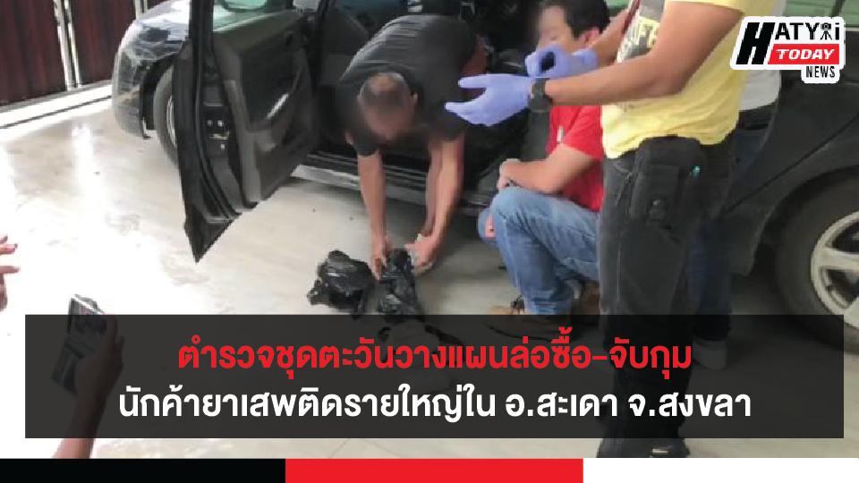 ตำรวจชุดตะวันวางแผนล่อซื้อ-จับกุม นักค้ายาเสพติดรายใหญ่ใน อ.สะเดา จ.สงขลา