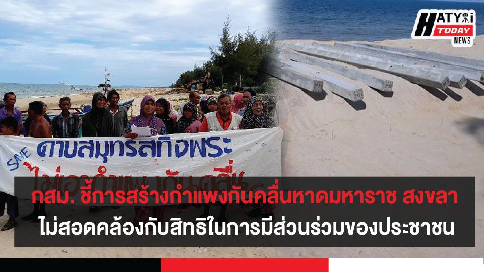 กสม. ชี้ การก่อสร้างเขื่อนป้องกันตลิ่งริมทะเลฯ หาดมหาราช สงขลา ไม่สอดคล้องกับสิทธิในการมีส่วนร่วมของประชาชน แนะรัฐบาลแก้ปัญหาที่สาเหตุ