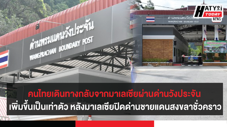 จำนวนวคนไทยเดินทางกลับจากมาเลเซียผ่านด่านวังประจัน เพิ่มขึ้นเป็นเท่าตัว หลังมาเลเซียปิดด่านชายแดนสงขลา-มาเลเซีย ชั่วคราว