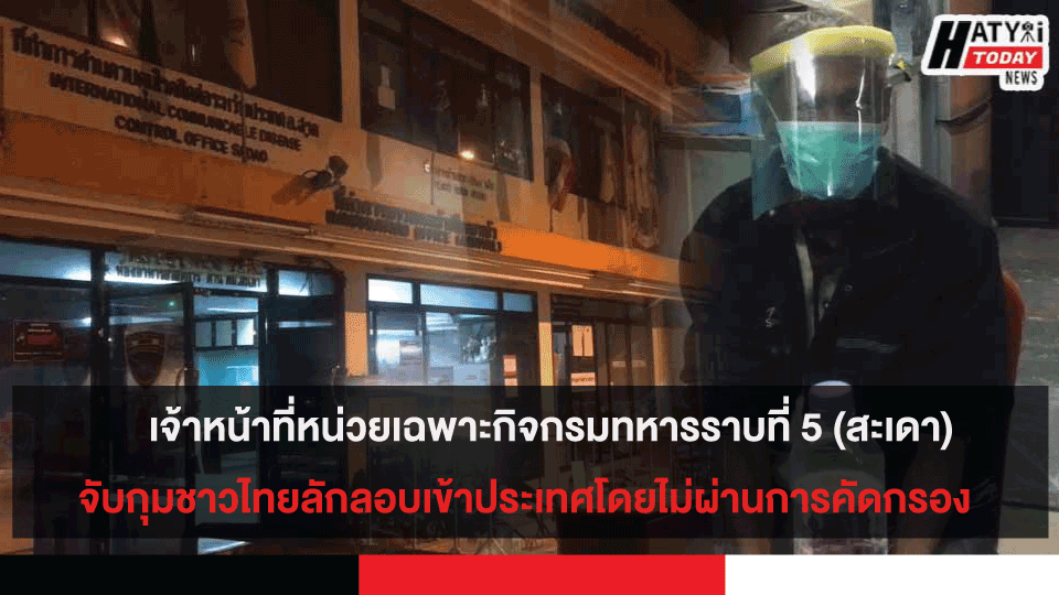 เจ้าหน้าที่หน่วยเฉพาะกิจกรมทหารราบที่ 5 (สะเดา) จับกุมชาวไทยลักลอบเข้าประเทศโดยไม่ผ่านการคัดกรอง พบมีไข้สูง37.5องศา