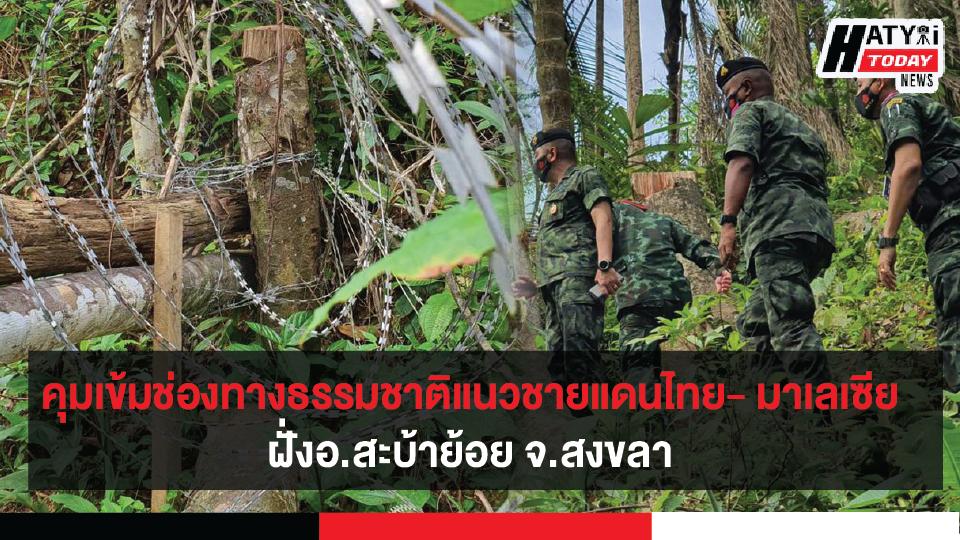 เดินหน้าคุมเข้มช่องทางธรรมชาติแนวชายแดนไทย- มาเลเซีย ฝั่งอ.สะบ้าย้อย จ.สงขลา