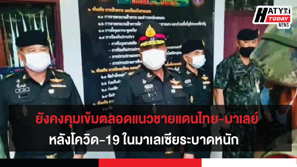 เพิ่มมาตราการคุมเข้มตลอดแนวชายแดนไทย-มาเลย์ หลังโควิด-19 ในมาเลเซียระบาดหนัก