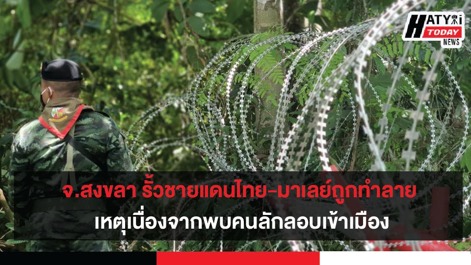 ชายแดนไทย-มาเลย์ จ.สงขลา รั้วชายแดนถูกทำลาย เหตุเนื่องจากพบคนลักลอบเข้าเมือง