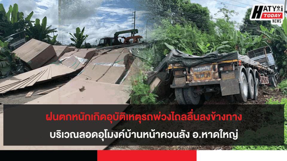 ฝนตกหนักเกิดอุบัติเหตุรถพ่วงไถลลื่นลงข้างทางบริเวณลอดอุโมงค์บ้านหน้าควนลัง อ.หาดใหญ่