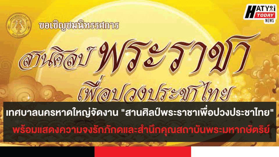 """เทศบาลนครหาดใหญ่ จัดงาน """"สานศิลป์ พระราชาเพื่อปวงประชาไทย"""" พร้อมแสดงความจงรักภักดี"""