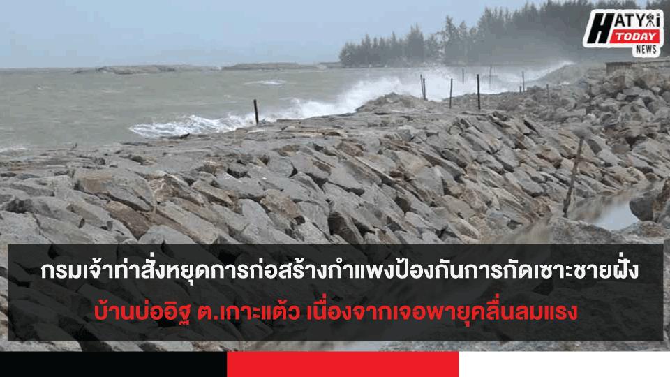 กรมเจ้าท่าสั่งหยุดการก่อสร้างกำแพงป้องกันการกัดเซาะชายฝั่ง บ้านบ่ออิฐ ต.เกาะแต้ว เนื่องจากเจอพายุคลื่นลมแรง