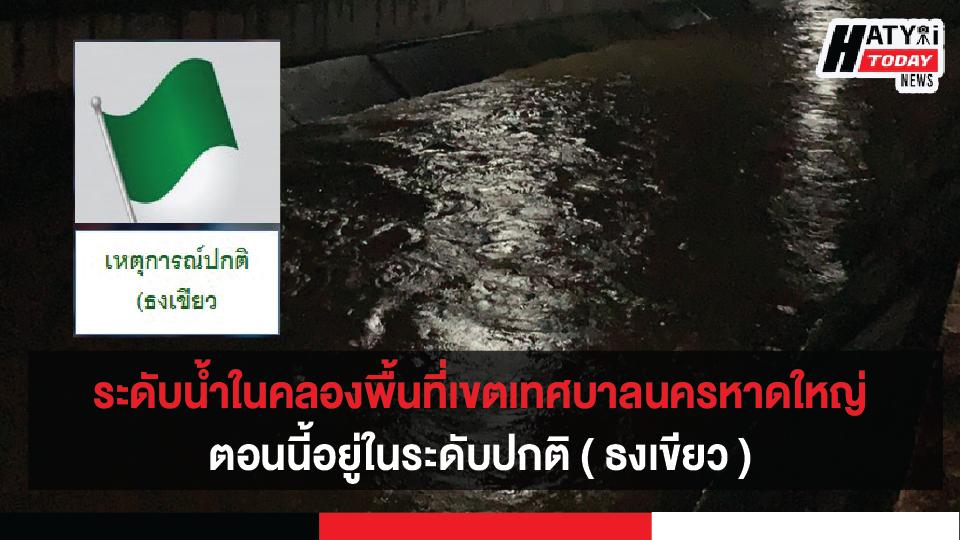 สถานการณ์น้ำในคลองพื้นที่เขตเทศบาลนครหาดใหญ่ ตอนนี้อยู่ในระดับปกติ ( ธงเขียว )