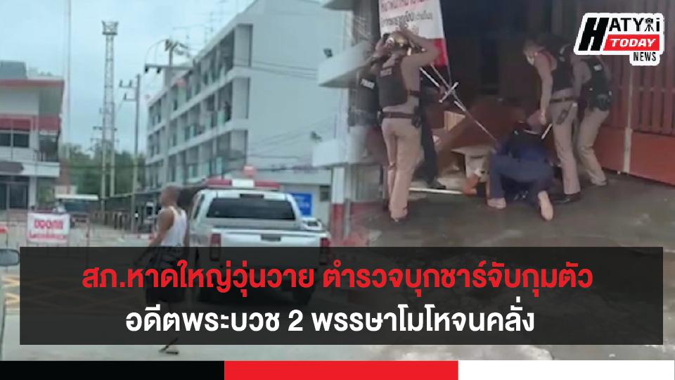 สภ.หาดใหญ่วุ่นวาย ตำรวจบุกชาร์จับกุมตัวอดีตพระบวช 2 พรรษาโมโหจนคลั่ง