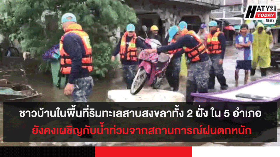 ชาวบ้านในพื้นที่ริมทะเลสาบสงขลาทั้ง 2 ฝั่ง ใน 5 อำเภอ ยังคงเผชิญกับน้ำท่วมจากสถานการณ์ฝนตกหนัก