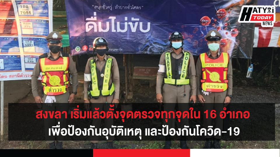 สงขลา เริ่มแล้วตั้งจุดตรวจจุดสกัดทุกจุดใน 16 อำเภอ เพื่อป้องกันอุบัติเหตุ และป้องกันโควิด-19