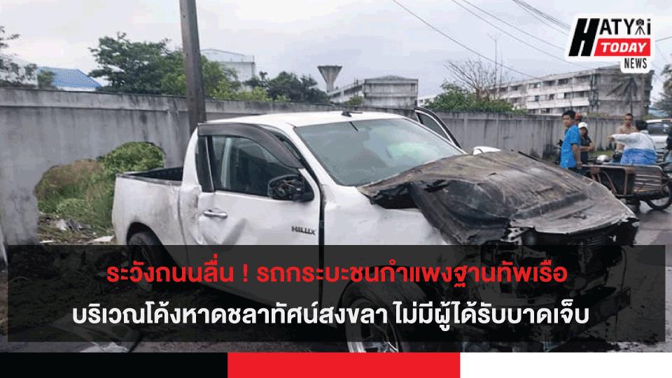 ระวังถนนลื่น ! รถกระบะชนกำแพงฐานทัพเรือ บริเวณโค้งหาดชลาทัศน์สงขลา ไม่มีผู้ได้รับบาดเจ็บ