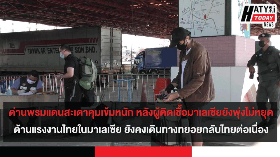 ด่านพรมแดนสะเดาคุมเข้มหนัก หลังผู้ติดเชื้อมาเลเซียยังพุ่งไม่หยุด ล่าสุดทะลุ 4 พันรายต่อวัน ด้านแรงงานไทยในมาเลเซีย ยังคงเดินทางทยอยกลับไทยต่อเนื่อง