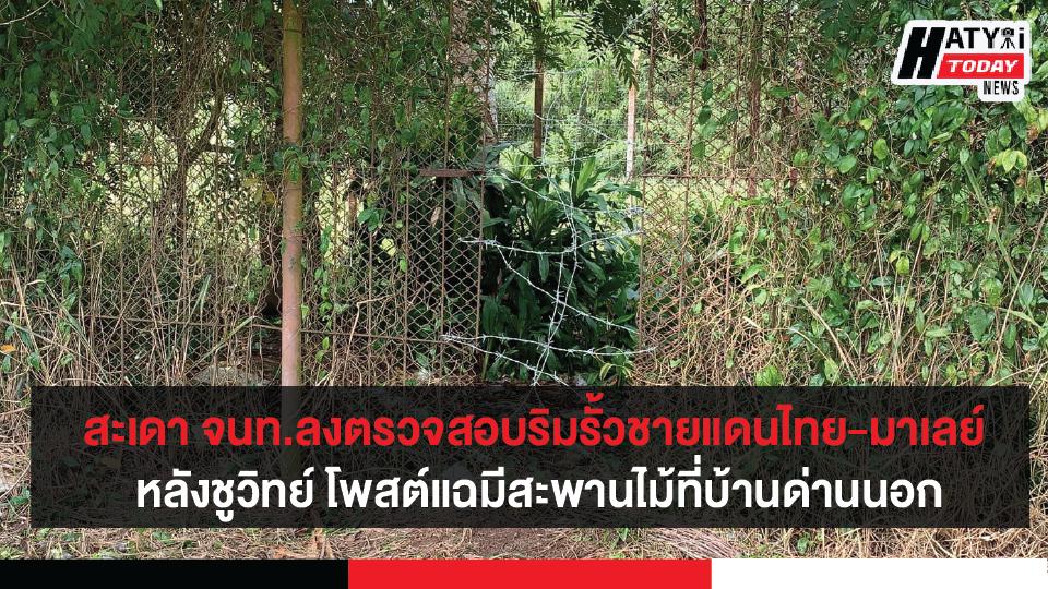 สงขลา-สะเดา จนท.ลงตรวจสอบริมรั้วแนวชายแดนไทย-มาเลเซีย หลังชูวิทย์ โพสต์แฉมีสะพานไม้ที่บ้านด่านนอก