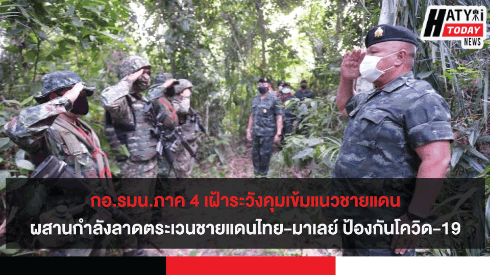 กอ.รมน.ภาค 4 เฝ้าระวังคุมเข้มแนวชายแดนผสานกำลังลาดตระเวนชายแดนไทย-มาเลย์ ป้องกันโควิด-19