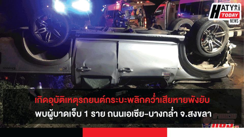 เกิดอุบัติเหตุรถยนต์กระบะพลิกคว่ำเสียหายพังยับ พบผู้บาดเจ็บ 1 ราย ถนนเอเซีย-บางกล่ำ จ.สงขลา