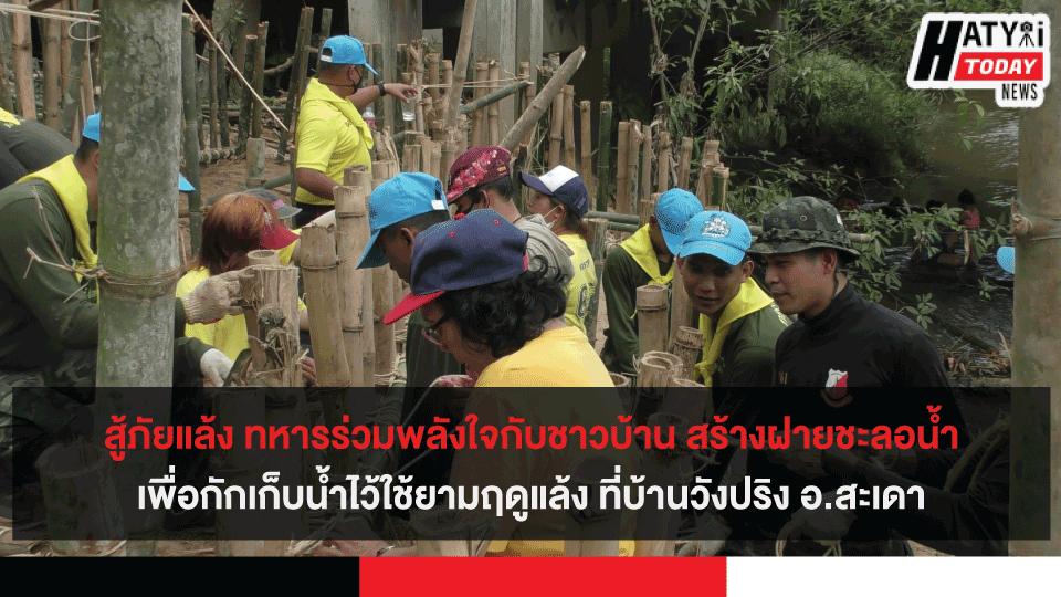 สู้ภัยแล้ง ทหารร่วมพลังใจกับชาวบ้าน สร้างฝายชะลอน้ำกักเก็บน้ำไว้ใช้ยามฤดูแล้ง ที่บ้านวังปริง อ.สะเดา
