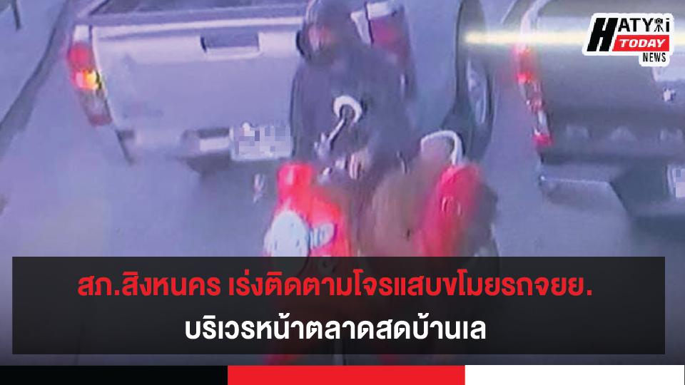 ตำรวจภูธรสิงหนคร เร่งไล่ล่าติดตามโจรแสบขโมยรถจยย.ฮอนด้า บริเวรหน้าตลาดสดบ้านเล