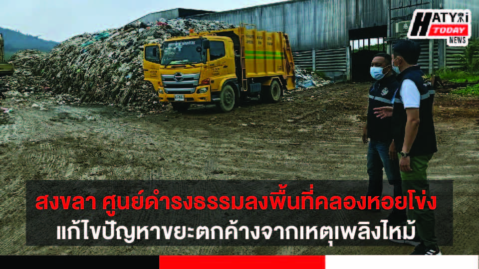 สงขลา ศูนย์ดำรงธรรมลงพื้นที่โรงแยกขยะคลองหอยโข่ง ติดตามกำจัดขยะตกค้างจากเหตุเพลิงไหม้